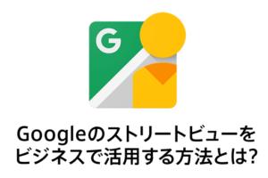 Googleのストリートビューをビジネスで活用する方法とは?